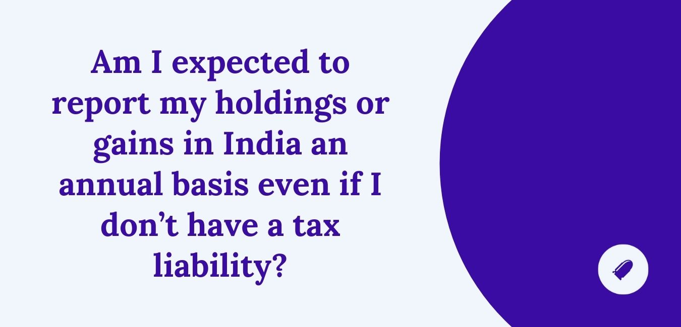 Am I expected to report my holdings or gains in India an annual basis even if I don't have a tax liability?