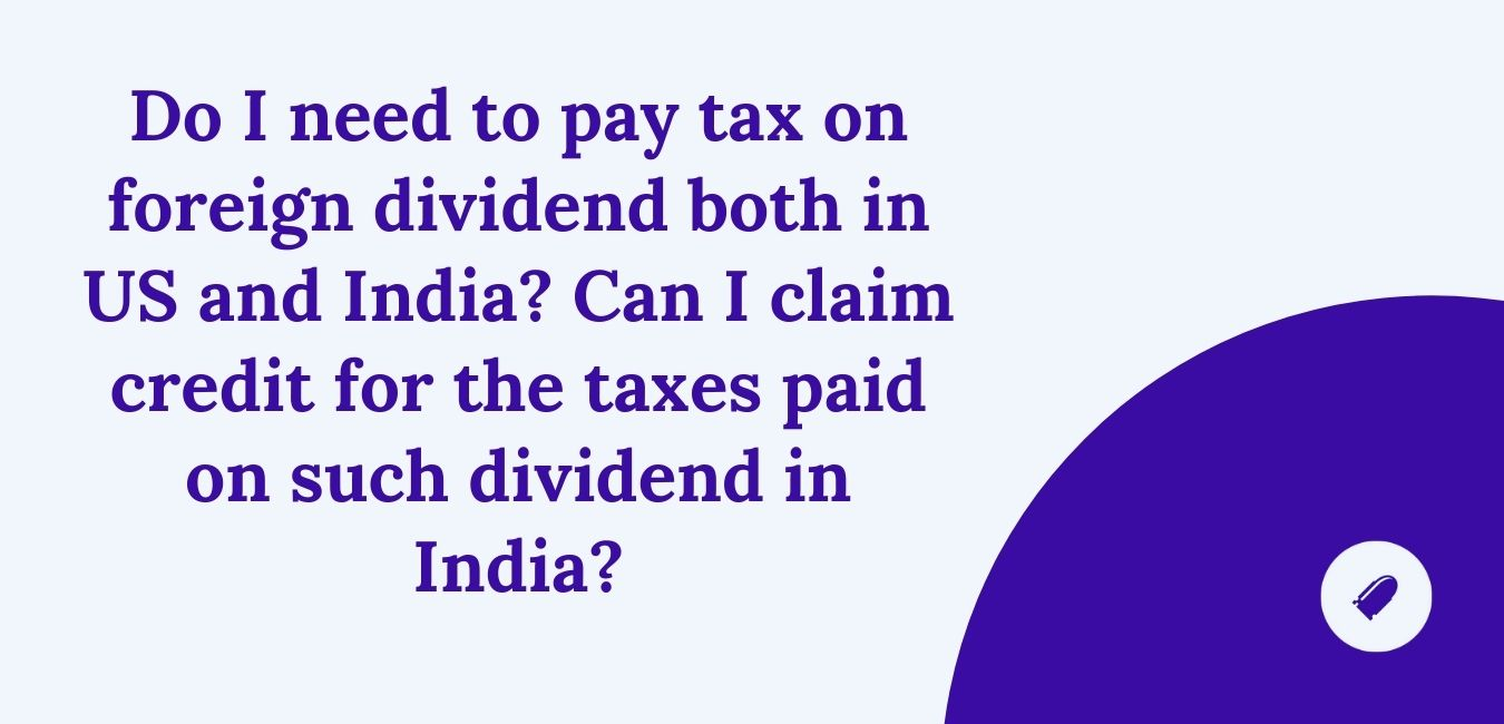 Do I need to pay tax on foreign dividend both in US and India?