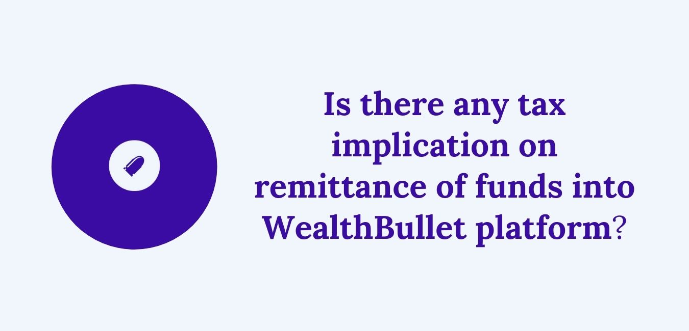 Is there any tax implication on remittance of funds into WealthBullet platform?