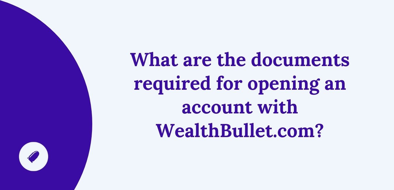 What are the documents required for opening an account with WealthBullet.com?