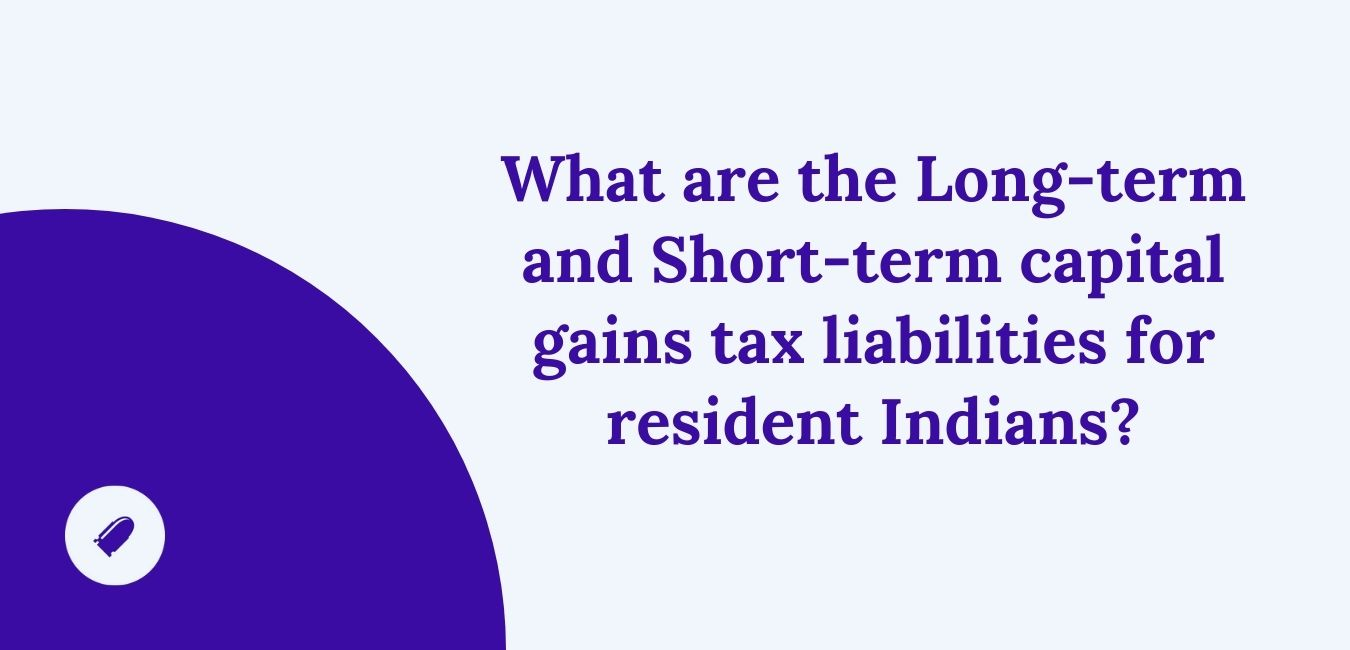 What are the Long-term and Short-term capital gains tax liabilities for resident Indians?