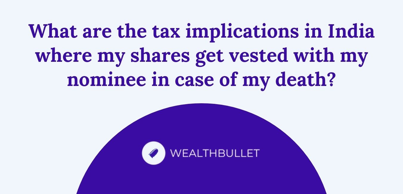 What are the tax implications in India where my shares get vested with my nominee in case of my death?
