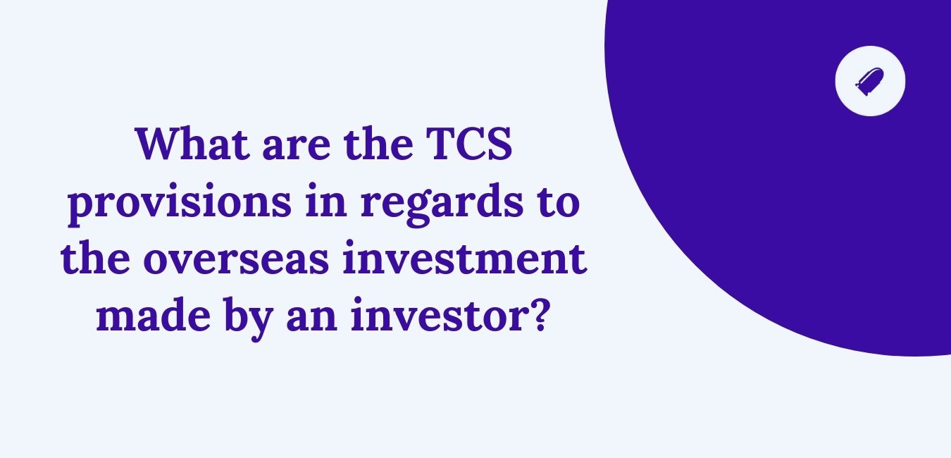 What are the TCS provisions in regards to the overseas investment made by an investor?