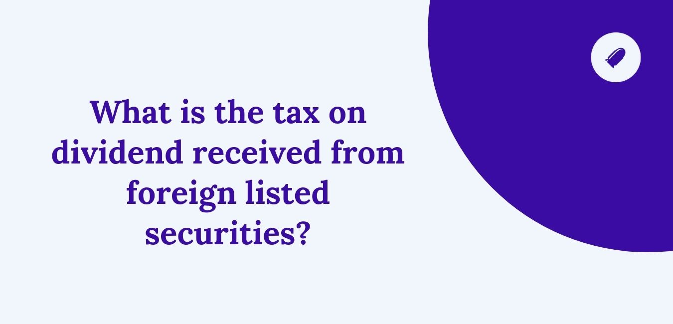 What is the tax on dividend received from foreign listed securities?